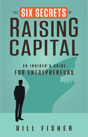 The Six Secrets of Raising Capital by Bill Fisher