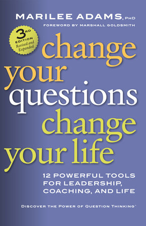 Change Your Questions, Change Your Life by Marilee Adams, Ph.D.