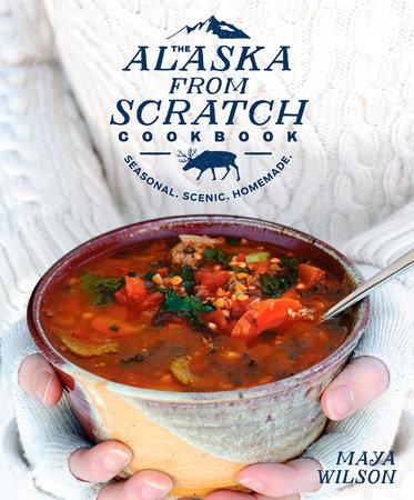 The Alaska from Scratch Cookbook by Maya Wilson