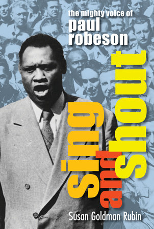 Sing and Shout: The Mighty Voice of Paul Robeson by Susan Rubin Goldman
