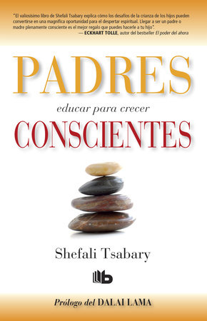 Padres conscientes / The Conscious Parent. Transforming Ourselves, Empowering Our Children by Shefali Tsabary