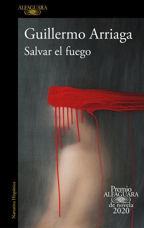 Salvar el fuego (Premio Alfaguara 2020)  / Saving the Fire by Guillermo Arriaga