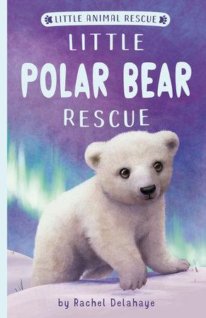 Little Polar Bear Rescue by Rachel Delahaye