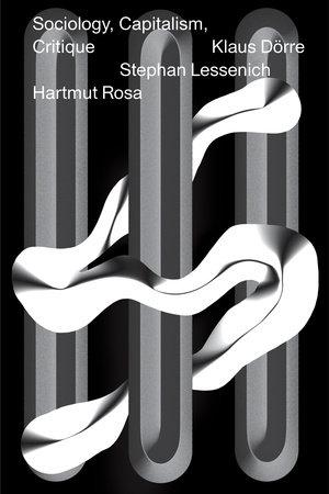 Sociology, Capitalism, Critique by Hartmut Rosa, Stephan Lessenich and Klaus Dörre