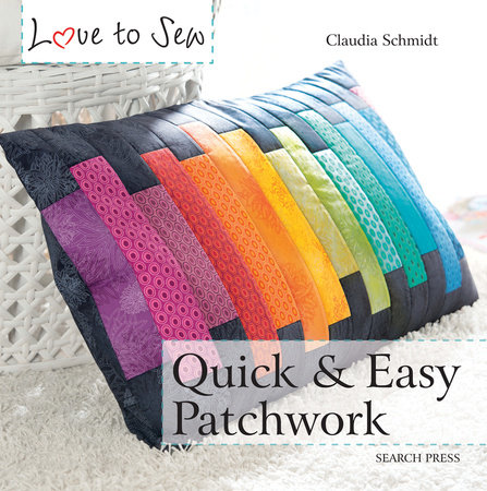 Love to Sew: Quick & Easy Patchwork by Claudia Schmidt