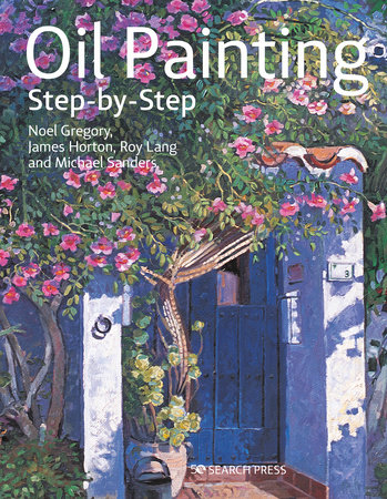 Oil Painting Step-by-step by Noel Gregory, James Horton, Michael Sanders and Roy Lang