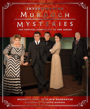 Investigating Murdoch Mysteries by Michelle Ricci, Mir Bahmanyar and Maureen Jennings