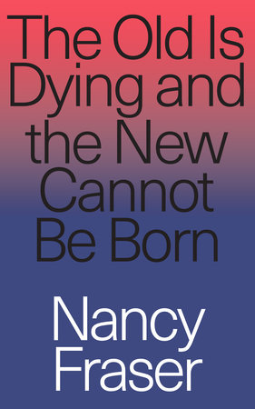 The Old is Dying and the New Cannot Be Born by Nancy Fraser
