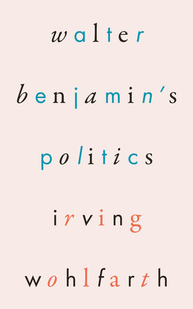 Walter Benjamin's Politics by Irving Wohlfarth