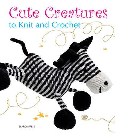 Cute Creatures to Knit and Crochet by Various