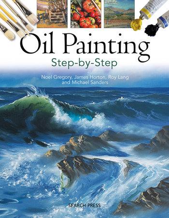 Oil Painting Step-by-step by Noel GregoryandJames HortonandMichael SandersandRoy Lang