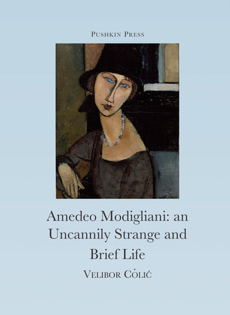 The Uncannily Strange and Brief Life of Amedeo Modigliani by Velibor Colic