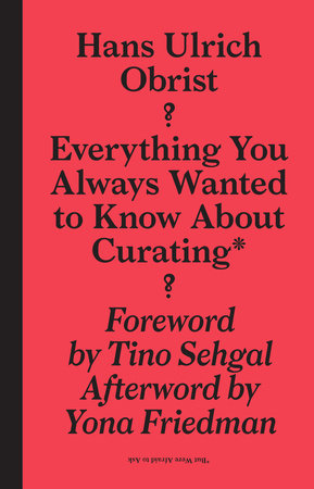 Everything You Always Wanted to Know About Curating* by Hans-Ulrich Obrist