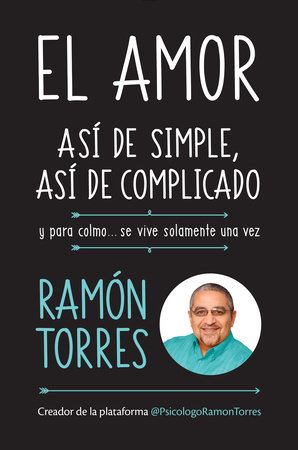 El amor, así de simple, así de complicado: Y para colmo, solo se vive una vez / Love, Just That Easy, Just That Complicated by Ramon Torres