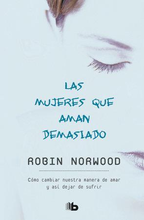 Las mujeres que aman demasiado / Women Who Love Too Much by Robin Norwood    PenguinRandomHouse com: Books