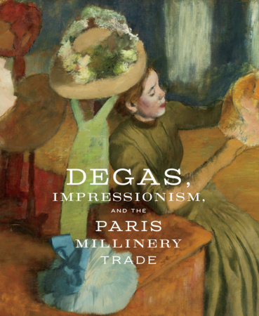Degas, Impressionism, and the Paris Millinery Trade by Simon Kelly and Esther Bell