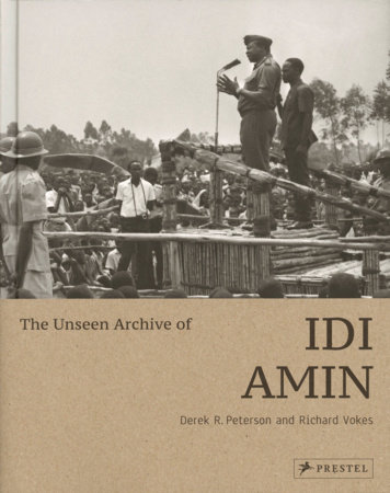 The Unseen Archive of Idi Amin by Derek Peterson and Richard Vokes