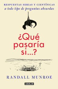 ¿Qué pasaría si?? / What If?: Serious Scientific Answers to Absurd Hypothetical Questions