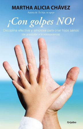 ¡Con golpes no! - Disciplina efectiva y amorosa para criar hijos sanos / No Hitting! by Martha Alicia Chavez