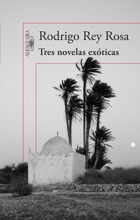 Tres novelas exóticas / Three Exotic Novels by Rodrigo Rey Rosa
