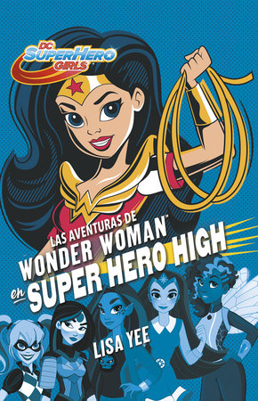 Las aventuras de Wonder Woman en Super Hero High / Wonder Woman at Super Hero High by Lisa Yee