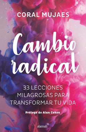 Cambio Radical: 33 recetas milagrosas para un cambio radical / Radical Change. 33 Miracle Recipes for a Radical Change by Coral Mujaes
