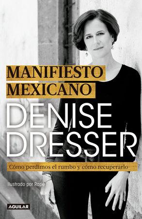 Manifiesto Mexicano: Cómo perdimos el rumbo y cómo recuperarlo / Mexican Manifesto by Denise Dresser