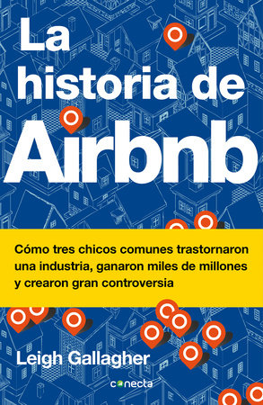 La historia de Airbnb / The Airbnb Story: How Three Ordinary Guys Disrupted an Industry, Made Billions . . . and Created Plenty of Controversy by Leigh Gallagher