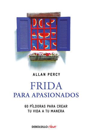 Frida para apasionados: 60 píldoras para crear tu vida a tu manera / Frida for the Passionate by Allan Percy