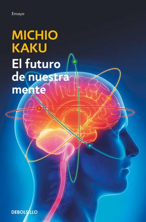 El futuro de nuestra mente: El reto cientIfico para entender, mejorar y fortalecer nuestra mente / The Future of the Mind by Michio Kaku