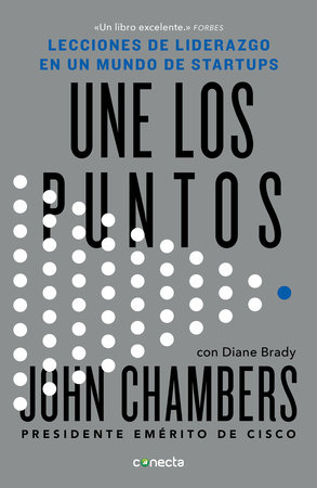 Une los puntos: Lecciones de liderazgo en un mundo empresarial / Connecting the Dots : Lessons for Leadership in a Startup World by John Chambers