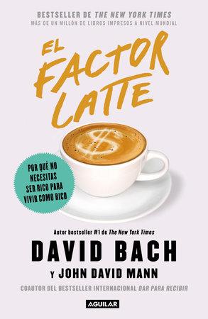 El factor latte: Por qué no necesitas ser rico para vivir como rico / The Latte Factor : Why You Don't Have to Be Rich to Live Rich by David Bach and John David Mann