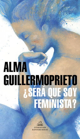 ¿Será que soy feminista? / Could I Be a Feminist? by Alma Guillermoprieto