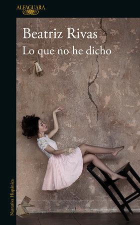 Lo que no he dicho / What I Have Not Said by Beatriz Rivas