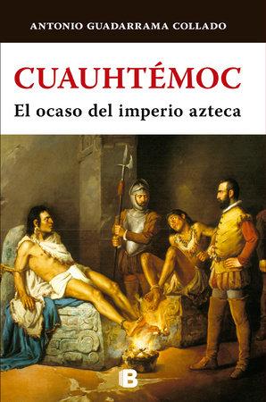 Cuauhtémoc: El ocaso del imperio azteca/ The Decline of the Aztec Empire by Antonio Guadarrama Collado