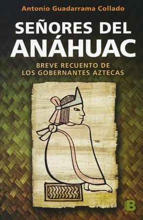 Señores del Anahuac: Breve Recuento De Los Gobernantes Aztecas / Lords of Anahuac by Antonio Guadarrama Collado