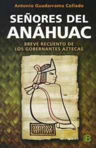 Señores del Anahuac: Breve Recuento De Los Gobernantes Aztecas / Lords of Anahuac