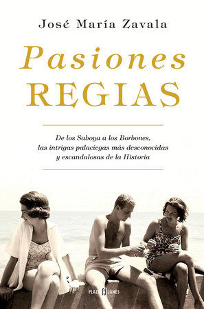 Pasiones regias / Royal Passions: From the Savoys to the Bourbons, the Most Little-Known, Scandalous Intrigues in History by Jose Maria Zavala