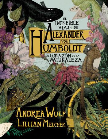 El increíble viaje de Alexander von Humboldt al corazón de la naturaleza / The Adventures of Alexander Von Humboldt by Andrea Wulf