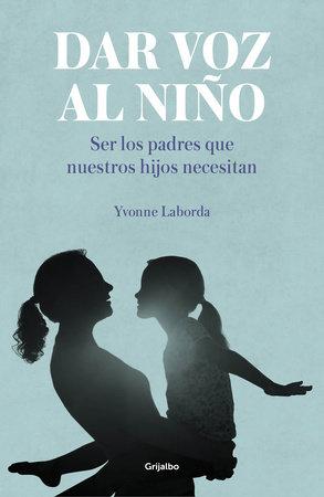 Dar voz al niño: Ser los padres que nuestros hijos necesitan / Giving the Child a Voice by Yvonne Laborda