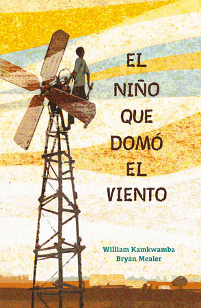 El niño que domó el viento / The Boy who Harnessed the Wind by William Kamkwamba and Bryan Mealer