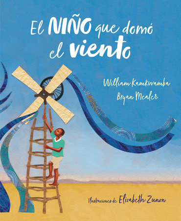 El niño que domó el viento (álbum ilustrado) / The Boy Who Harnessed the Wind by William Kamkwamba