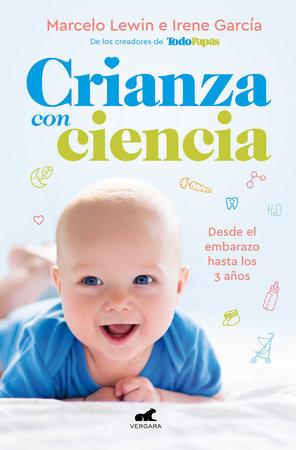 Crianza con ciencia: Desde el embarazo hasta los 3 años / Parenting with Science : From Pregnancy to 3 Years of Age by Marcelo Lewin