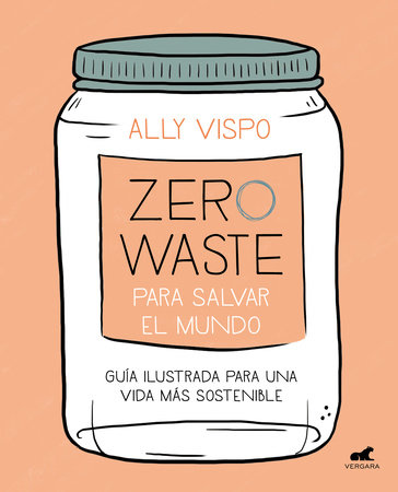 Zero waste para salvar el mundo: Guía ilustrada para una vida sostenible / Zero Waste to Save the Planet by Ally Vispo