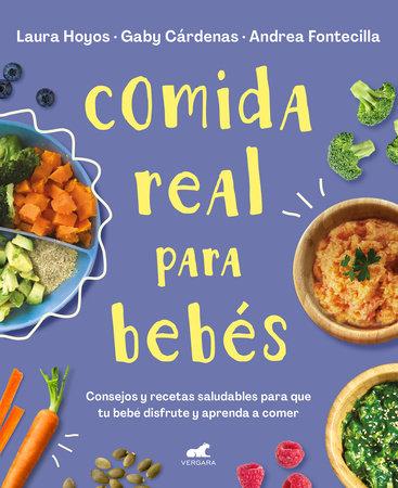 Comida real para bebés / Real Food for Babies by Laura Hoyos, Gaby Cardenas and Andrea Fontecilla