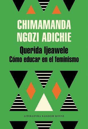Querida Ijeawele: Cómo educar en el feminismo/ Dear Ijeawele, Or A Feminist Manifesto in Fifteen Suggestions by Chimamanda Ngozi Adichie