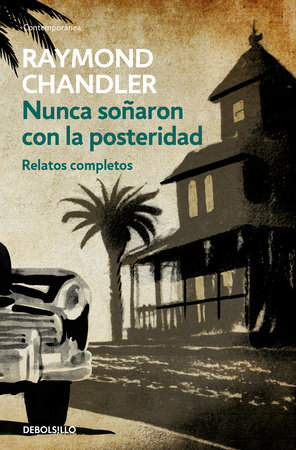 Nunca soñaron con la posteridad: Relatos completos / They Never Dreamed of Posterity: The Short Stories by Raymond Chandler