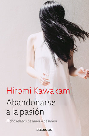 Abandonarse a la pasión / Surrender to Passion: Eight Tales of Love and Heartbre ak by Hiromi Kawakami