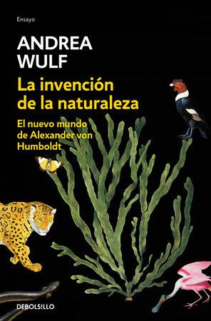 La invención de la naturaleza: El nuevo mundo de Alexander Von Humbolt / The Invention of Nature: Alexander Von Humbolt's New World by Andrea Wulf