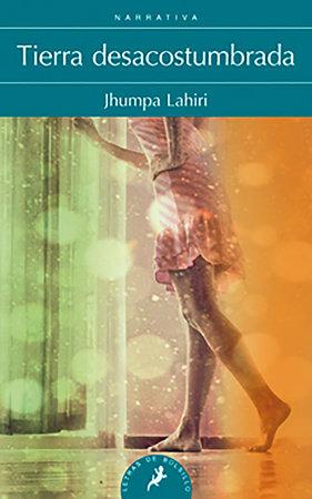 Tierra desacostumbrada/ Unaccustomed Earth by Jhumpa Lahiri